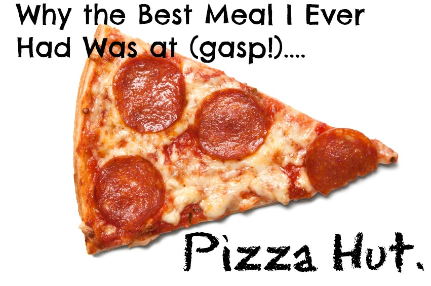 Why the best meal i ever ate was at pizza hut
